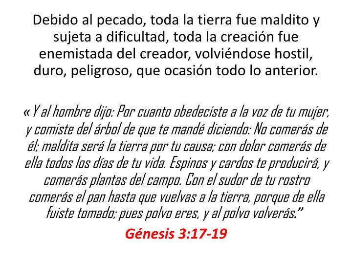 Debido al pecado, toda la tierra fue maldito y sujeta a dificultad, toda la creacin fue enemistada del creador, volvindose hostil, duro,