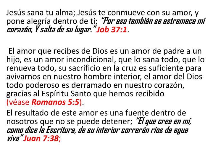 Jesús sana tu alma; Jesús te conmueve con su amor, y pone alegría dentro de ti;