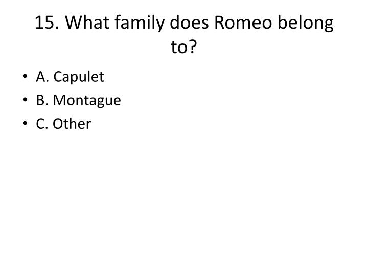 15. What family does Romeo belong to?