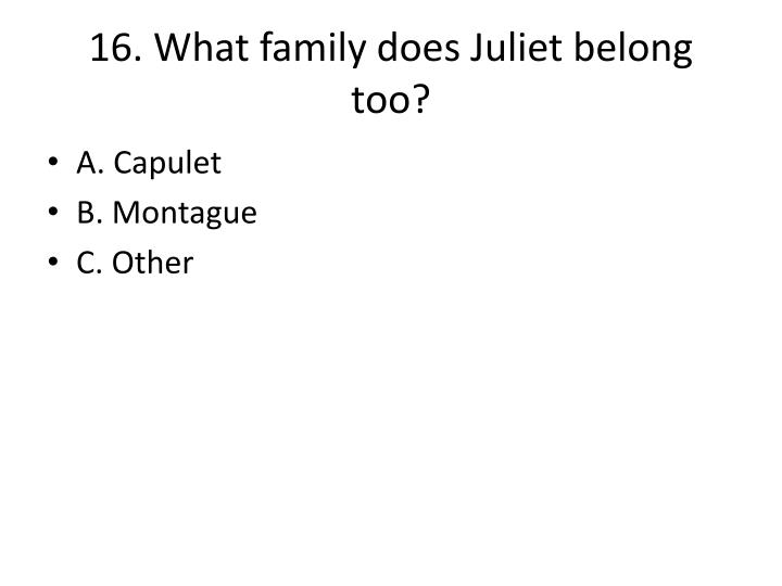 16. What family does Juliet belong too?