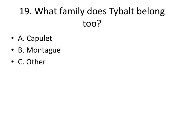 19. What family does Tybalt belong too?