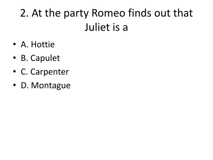 2. At the party Romeo finds out that Juliet is a