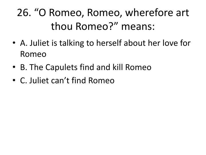 """26. """"O Romeo, Romeo, wherefore art thou Romeo?"""" means:"""