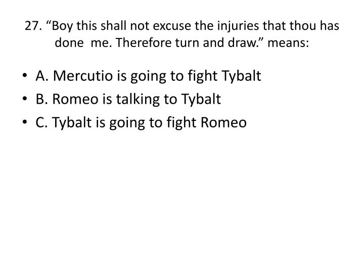 """27. """"Boy this shall not excuse the injuries that thou has done  me. Therefore turn and draw."""" means:"""