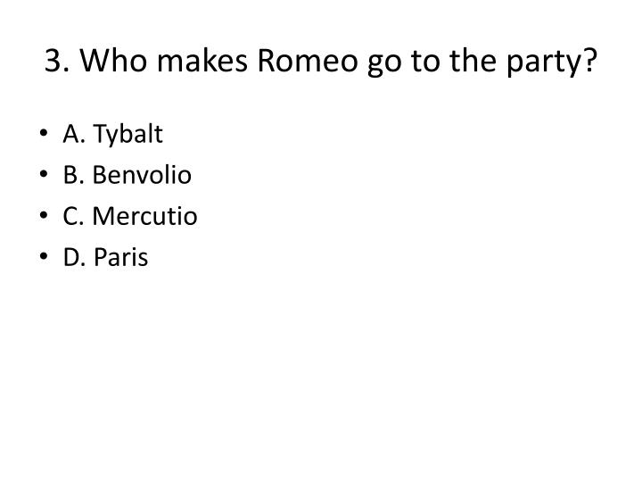 3. Who makes Romeo go to the party?