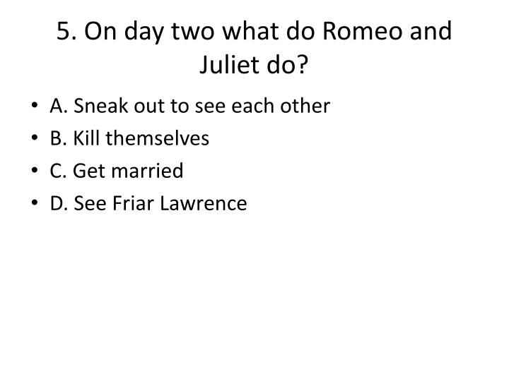 5. On day two what do Romeo and Juliet do?