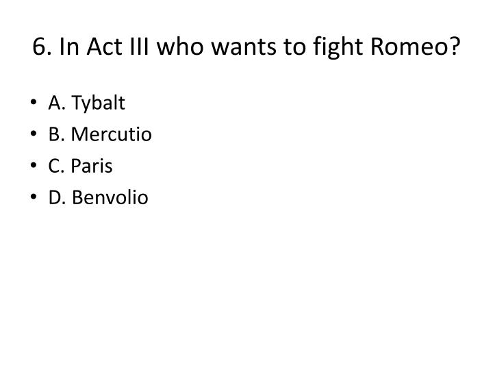 6. In Act III who wants to fight Romeo?