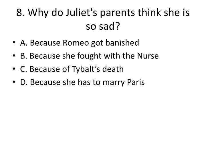 8. Why do Juliet's parents think she is so sad?