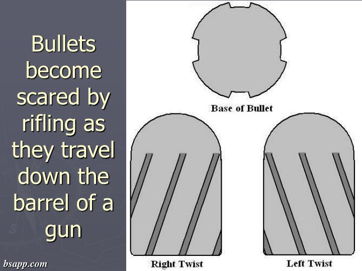 Bullets become scared by rifling as they travel down the barrel of a gun