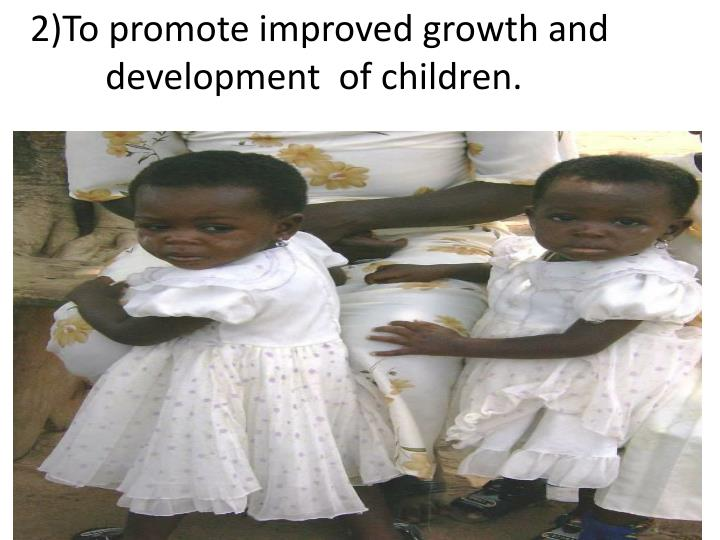 2)To promote improved growth and development  of children.