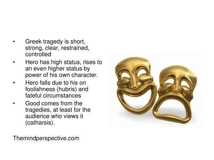 Greek tragedy is short, strong, clear, restrained, controlled