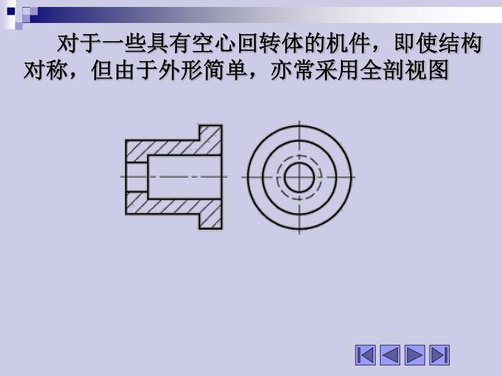 对于一些具有空心回转体的机件,即使结构对称,但由于外形简单,亦常采用全剖视图