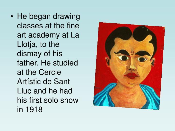 He began drawing classes at the fine art academy at La Llotja, to the dismay of his father. He studied at the Cercle Artístic de Sant Lluc and he had his first solo show in 1918