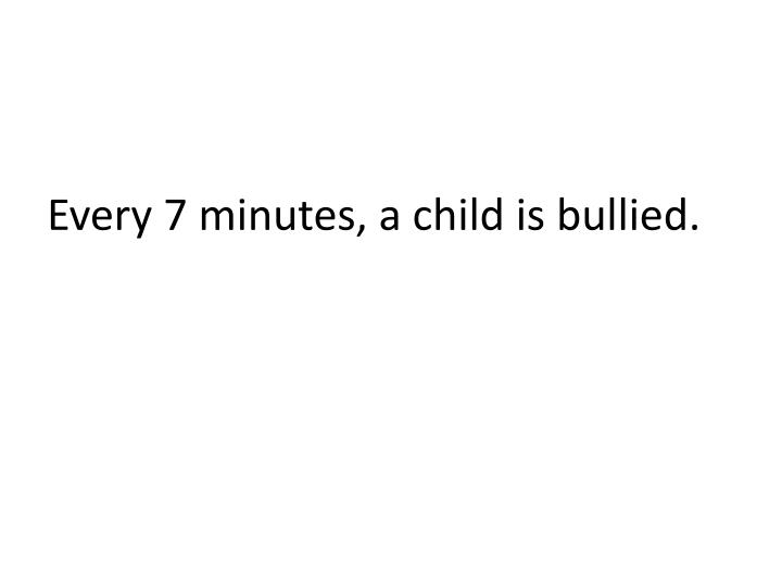 Every 7 minutes, a child is bullied.