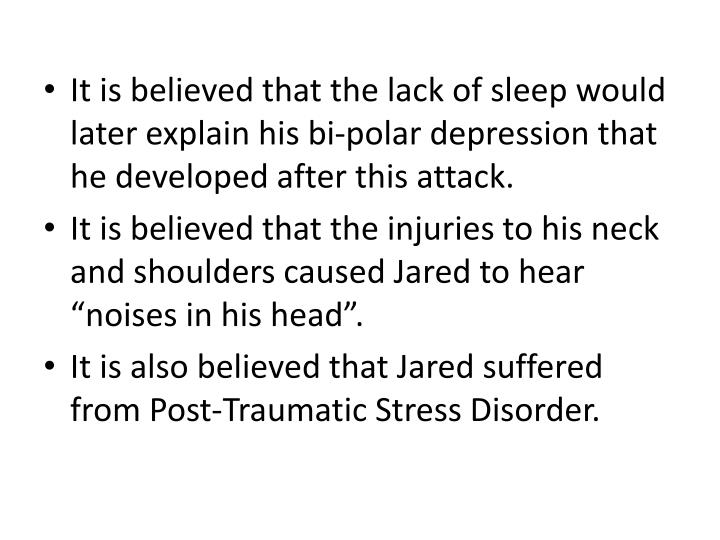 It is believed that the lack of sleep would later explain his bi-polar depression that he developed after this attack.