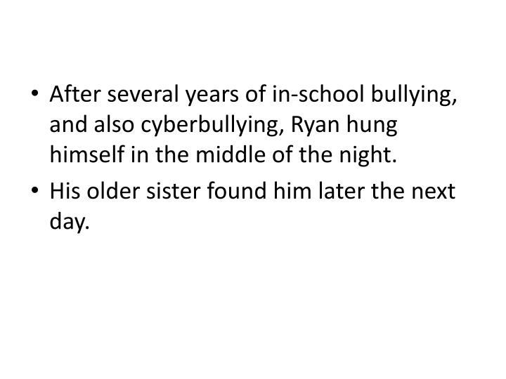 After several years of in-school bullying, and also cyberbullying, Ryan hung himself in the middle of the night.