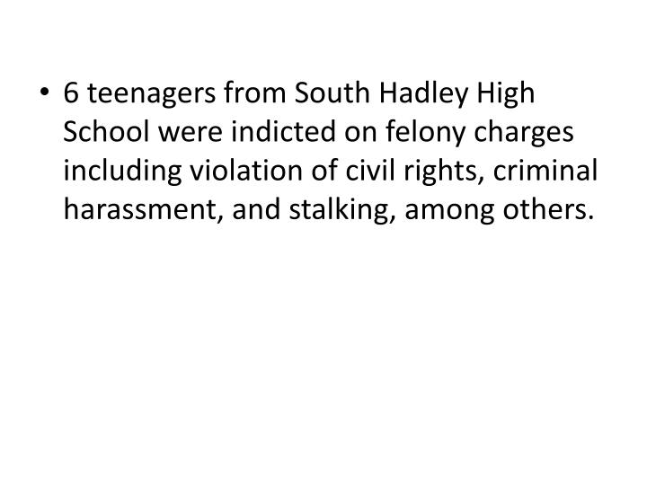 6 teenagers from South Hadley High School were indicted on felony charges including violation of civil rights, criminal harassment, and stalking, among others.