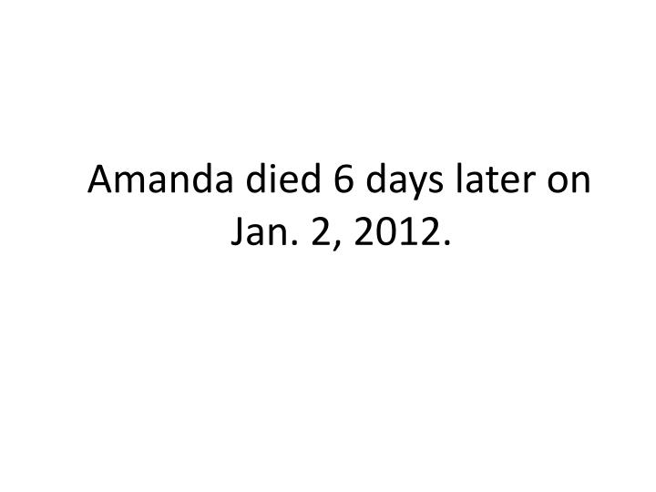 Amanda died 6 days later on Jan. 2, 2012.