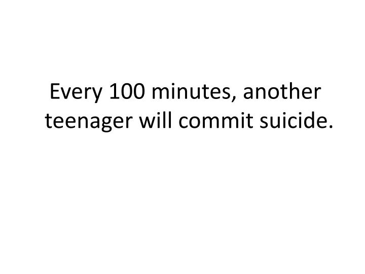 Every 100 minutes, another teenager will commit suicide.