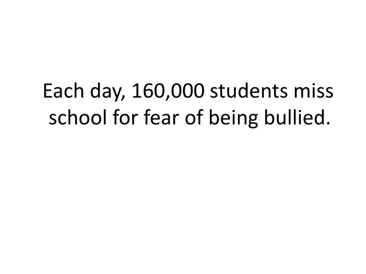 Each day, 160,000 students miss school for fear of being bullied.