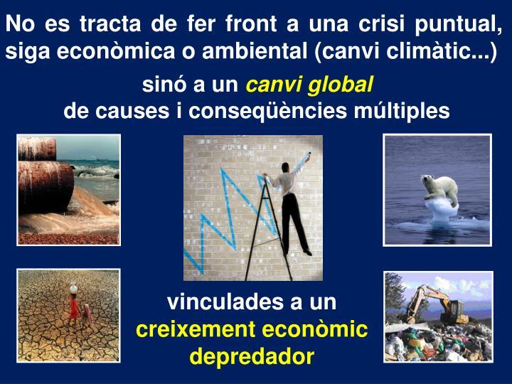 No es tracta de fer front a una crisi puntual,  siga econòmica o ambiental (canvi climàtic...)