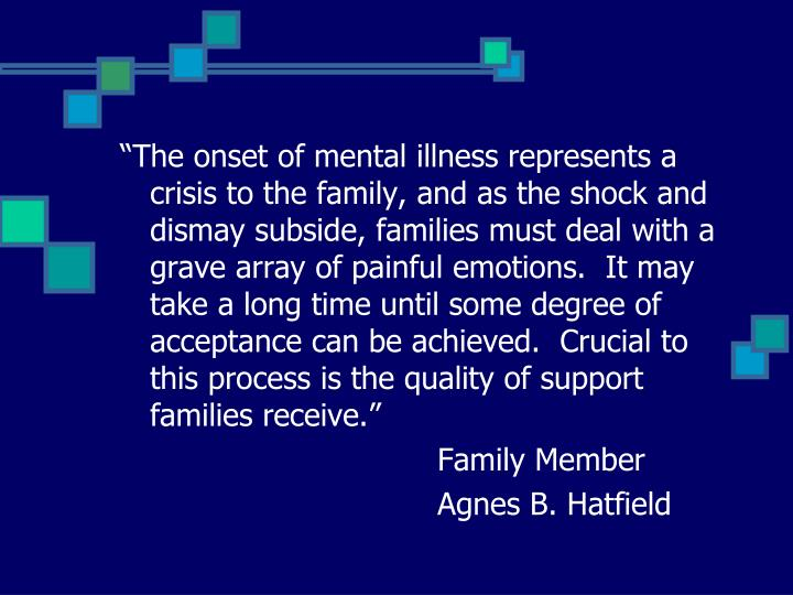 """The onset of mental illness represents a crisis to the family, and as the shock and dismay subside, families must deal with a grave array of painful emotions.  It may take a long time until some degree of acceptance can be achieved.  Crucial to this process is the quality of support families receive."""