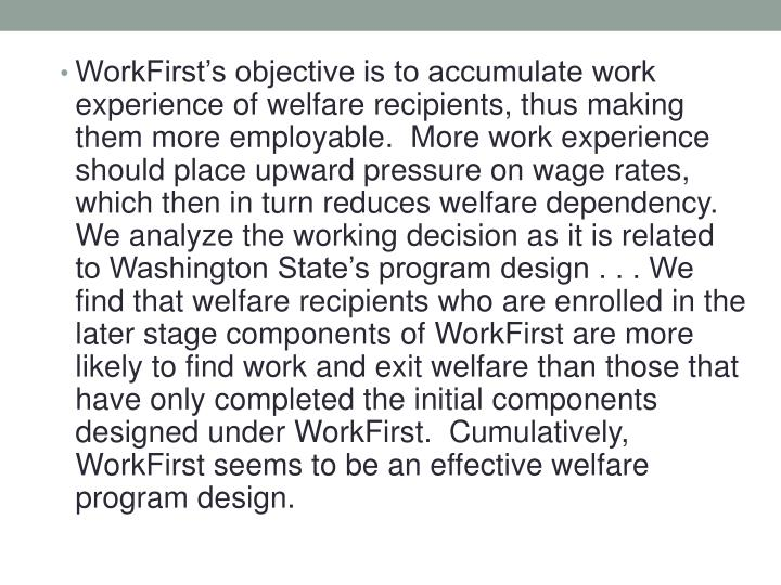 WorkFirst's objective is to accumulate work experience of welfare recipients, thus making them more employable.  More work experience should place upward pressure on wage rates, which then in turn reduces welfare dependency.  We analyze the working decision as it is related to Washington State's program design . . . We find that welfare recipients who are enrolled in the later stage components of WorkFirst are more likely to find work and exit welfare than those that have only completed the initial components designed under WorkFirst.  Cumulatively, WorkFirst seems to be an effective welfare program design.