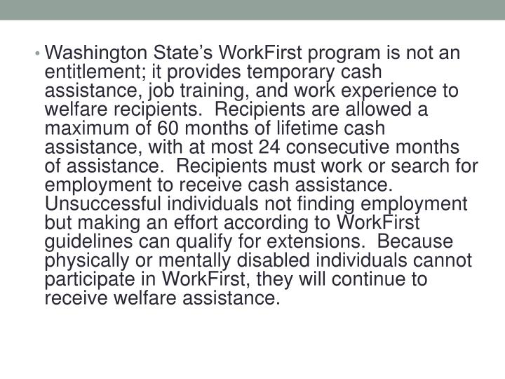 Washington State's WorkFirst program is not an entitlement; it provides temporary cash assistance, job training, and work experience to welfare recipients.  Recipients are allowed a maximum of 60 months of lifetime cash assistance, with at most 24 consecutive months of assistance.  Recipients must work or search for employment to receive cash assistance.  Unsuccessful individuals not finding employment but making an effort according to WorkFirst guidelines can qualify for extensions.  Because physically or mentally disabled individuals cannot participate in WorkFirst, they will continue to receive welfare assistance.