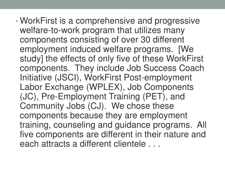 WorkFirst is a comprehensive and progressive welfare-to-work program that utilizes many components consisting of over 30 different employment induced welfare programs.  [We study] the effects of only five of these WorkFirst components.  They include Job Success Coach Initiative (JSCI), WorkFirst Post-employment Labor Exchange (WPLEX), Job Components (JC), Pre-Employment Training (PET), and Community Jobs (CJ).  We chose these components because they are employment training, counseling and guidance programs.  All five components are different in their nature and each attracts a different clientele . . .
