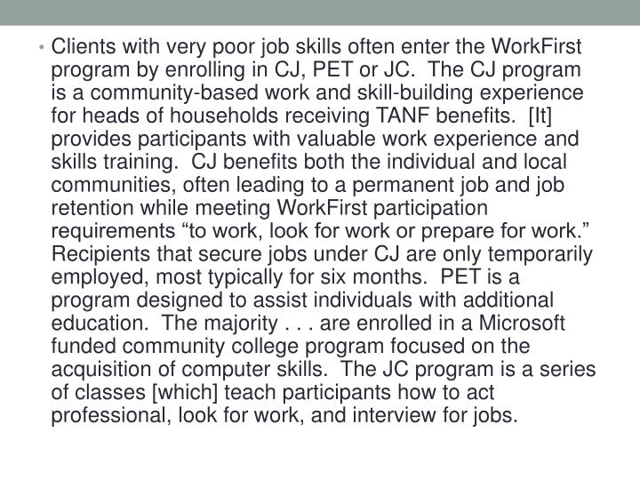 "Clients with very poor job skills often enter the WorkFirst program by enrolling in CJ, PET or JC.  The CJ program is a community-based work and skill-building experience for heads of households receiving TANF benefits.  [It] provides participants with valuable work experience and skills training.  CJ benefits both the individual and local communities, often leading to a permanent job and job retention while meeting WorkFirst participation requirements ""to work, look for work or prepare for work.""  Recipients that secure jobs under CJ are only temporarily employed, most typically for six months.  PET is a program designed to assist individuals with additional education.  The majority . . . are enrolled in a Microsoft funded community college program focused on the acquisition of computer skills.  The JC program is a series of classes [which] teach participants how to act professional, look for work, and interview for jobs."