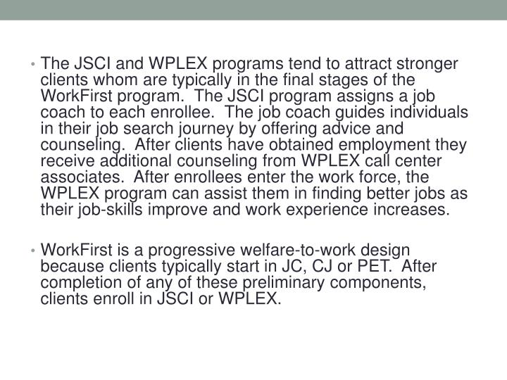 The JSCI and WPLEX programs tend to attract stronger clients whom are typically in the final stages of the WorkFirst program.  The JSCI program assigns a job coach to each enrollee.  The job coach guides individuals in their job search journey by offering advice and counseling.  After clients have obtained employment they receive additional counseling from WPLEX call center associates.  After enrollees enter the work force, the WPLEX program can assist them in finding better jobs as their job-skills improve and work experience increases.
