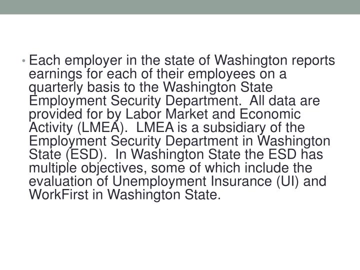 Each employer in the state of Washington reports earnings for each of their employees on a quarterly basis to the Washington State Employment Security Department.  All data are provided for by Labor Market and Economic Activity (LMEA).  LMEA is a subsidiary of the Employment Security Department in Washington State (ESD).  In Washington State the ESD has multiple objectives, some of which include the evaluation of Unemployment Insurance (UI) and WorkFirst in Washington State.