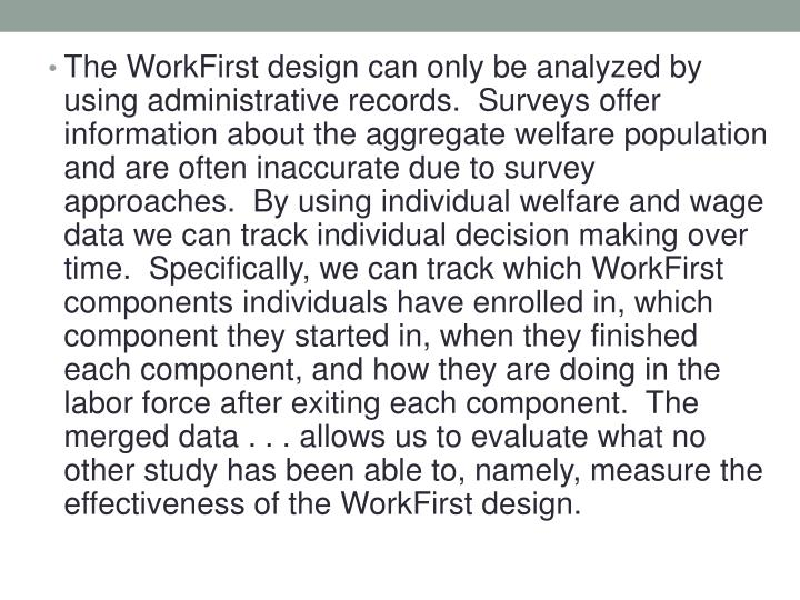 The WorkFirst design can only be analyzed by using administrative records.  Surveys offer information about the aggregate welfare population and are often inaccurate due to survey approaches.  By using individual welfare and wage data we can track individual decision making over time.  Specifically, we can track which WorkFirst components individuals have enrolled in, which component they started in, when they finished each component, and how they are doing in the labor force after exiting each component.  The merged data . . . allows us to evaluate what no other study has been able to, namely, measure the effectiveness of the WorkFirst design.