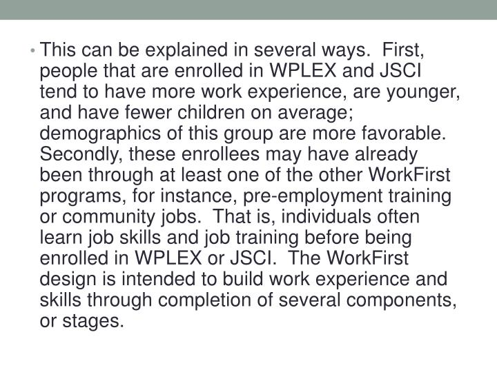 This can be explained in several ways.  First, people that are enrolled in WPLEX and JSCI tend to have more work experience, are younger, and have fewer children on average; demographics of this group are more favorable.  Secondly, these enrollees may have already been through at least one of the other WorkFirst programs, for instance, pre-employment training or community jobs.  That is, individuals often learn job skills and job training before being enrolled in WPLEX or JSCI.  The WorkFirst design is intended to build work experience and skills through completion of several components, or stages.
