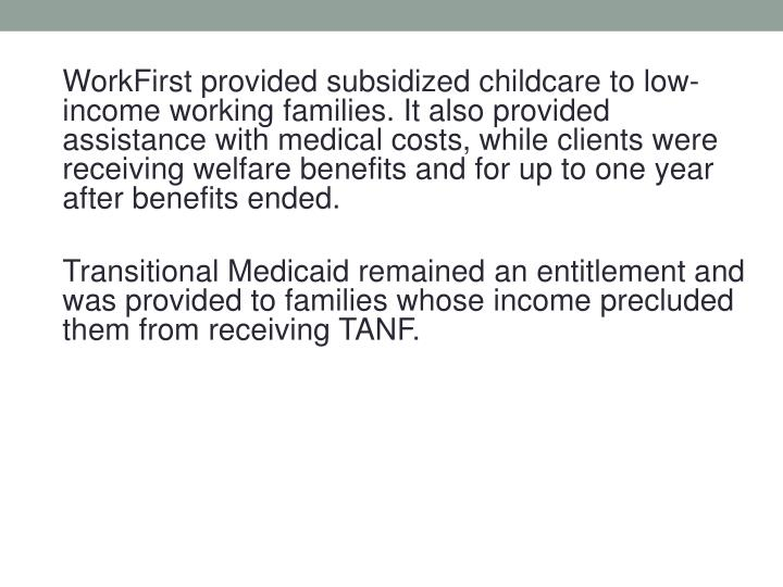 WorkFirst provided subsidized childcare to low-income working families. It also provided assistance with medical costs, while clients were receiving welfare benefits and for up to one year after benefits ended.