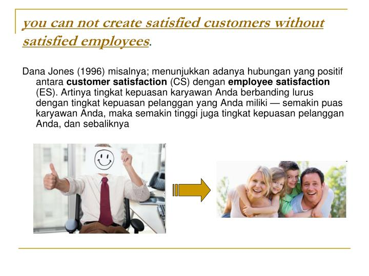 you can not create satisfied customers without satisfied employees