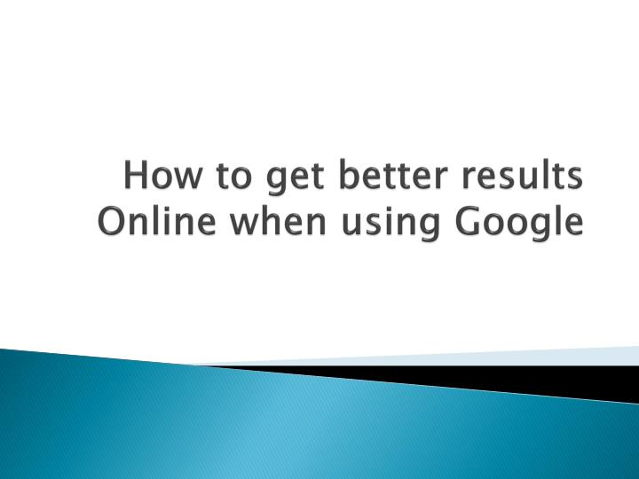 How to get b etter r esults online when using g oogle