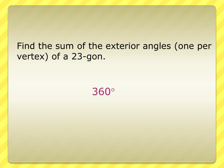 Find the sum of the exterior angles (one per vertex) of a