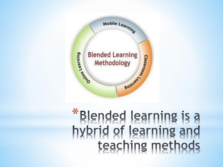 Blended learning is a hybrid of learning and teaching methods