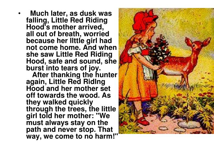 Much later, as dusk was falling, Little Red Riding Hood's mother arrived,