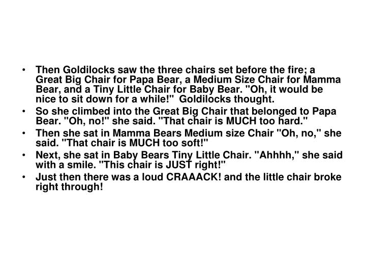 "Then Goldilocks saw the three chairs set before the fire; a Great Big Chair for Papa Bear, a Medium Size Chair for Mamma Bear, and a Tiny Little Chair for Baby Bear. ""Oh, it would be nice to sit down for a while!""  Goldilocks thought."