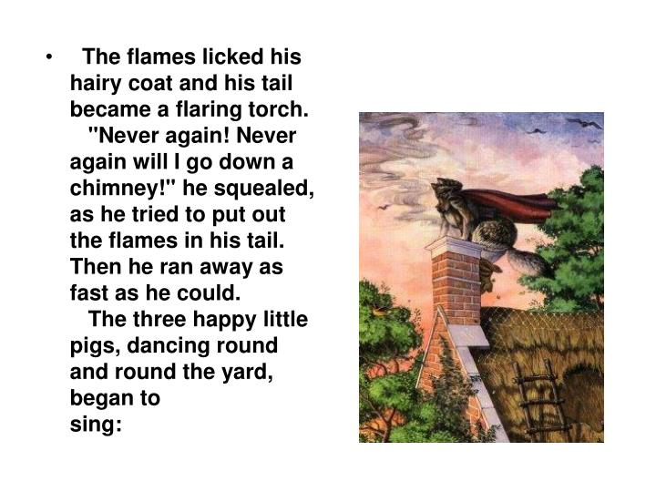 The flames licked his hairy coat and his tail became a flaring torch.
