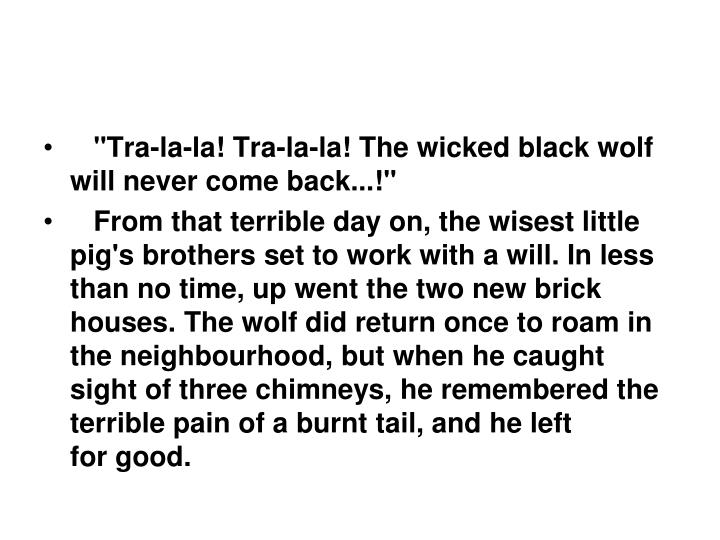 """Tra-la-la! Tra-la-la! The wicked black wolf will never come back...!"""