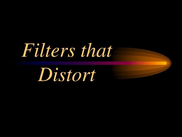 Filters that Distort