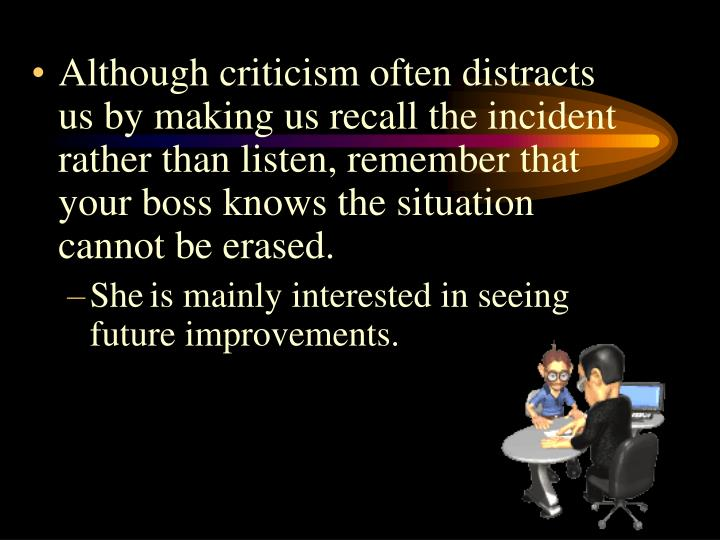 Although criticism often distracts us by making us recall the incident rather than listen, remember that your boss knows the situation cannot be erased.