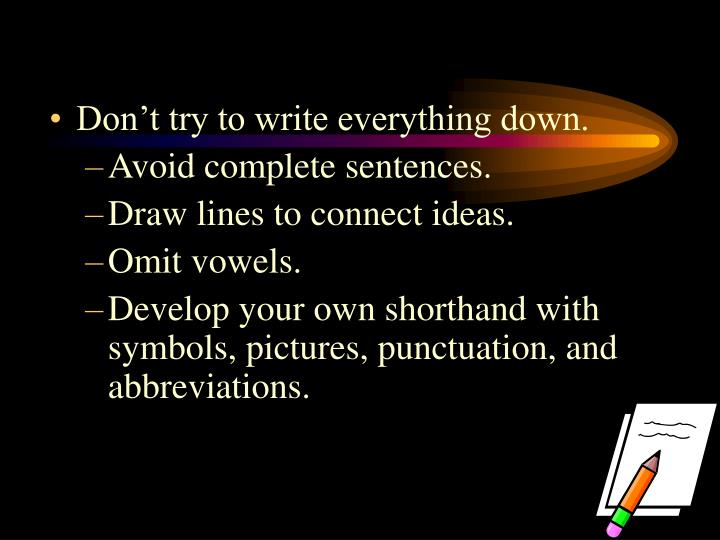 Don't try to write everything down.