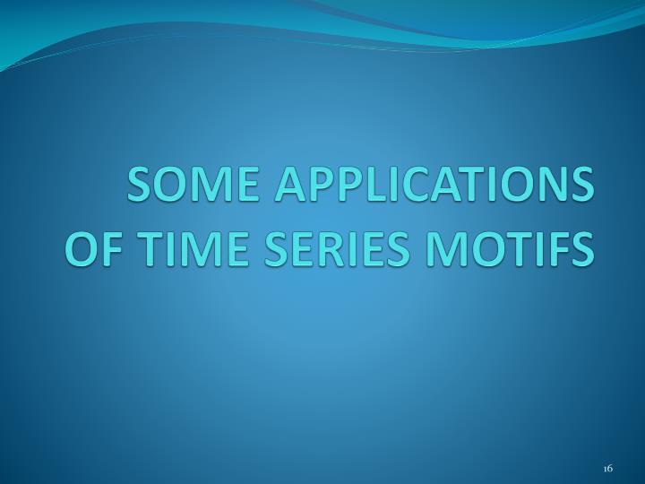 SOME APPLICATIONS OF TIME SERIES MOTIFS