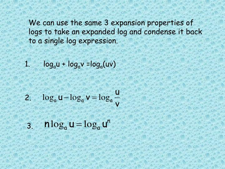 We can use the same 3 expansion properties of logs to take an expanded log and condense it back to a single log expression.