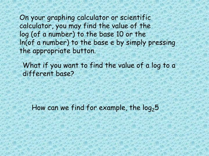 On your graphing calculator or scientific calculator, you may find the value of the