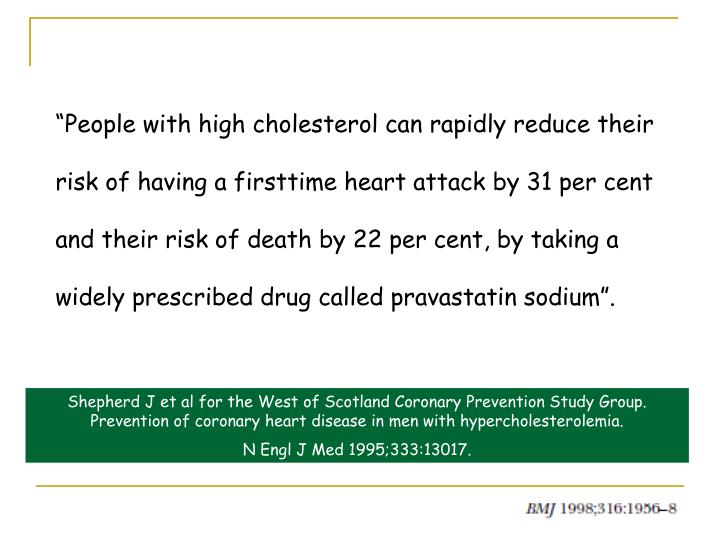 """People with high cholesterol can rapidly reduce their risk of having a first­time heart attack by 31 per cent and their risk of death by 22 per cent, by taking a widely prescribed drug called pravastatin sodium""."